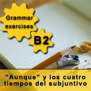 Grammar exercises B2 Aunque y los cuatro tiempos del subjuntivo