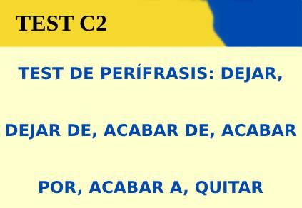 TEST DE PERÍFRASIS:DEJAR, DEJAR DE, ACABAR DE, ACABAR POR, ACABAR A, QUITAR